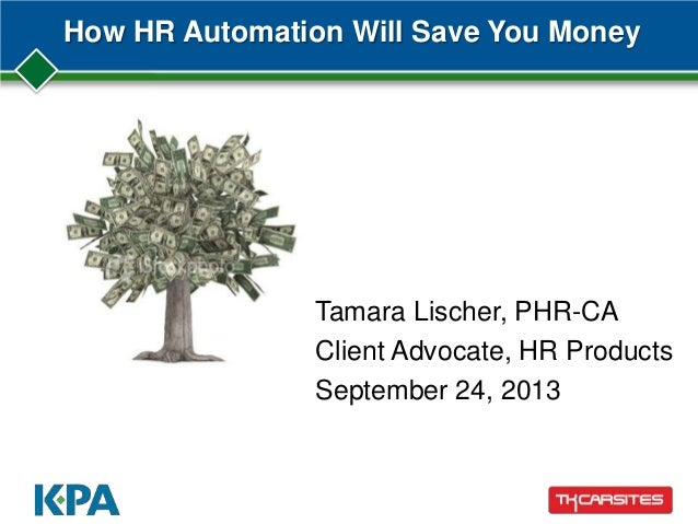 How HR Automation Will Save You Money Tamara Lischer, PHR-CA Client Advocate, HR Products September 24, 2013
