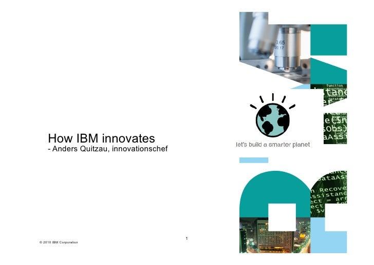 How IBM innovates    - Anders Quitzau, innovationschef                                        1© 2010 IBM Corporation