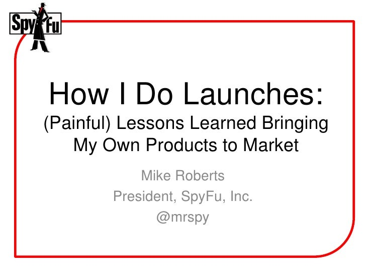 How I Do Launches: (Painful) Lessons Learned Bringing    My Own Products to Market             Mike Roberts         Presid...