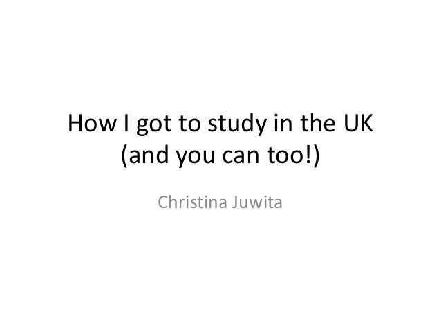 How I got to study in the UK (and you can too!) Christina Juwita