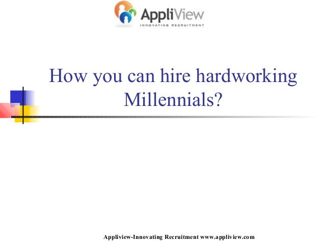 How you can hire hardworking Millennials? Appliview-Innovating Recruitment www.appliview.com