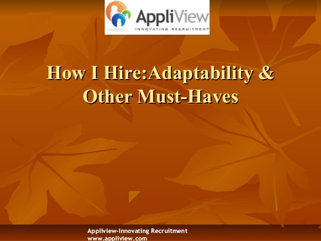 How I Hire:How I Hire:Adaptability &Adaptability & Other Must-HavesOther Must-Haves Appliview-Innovating Recruitment www.a...