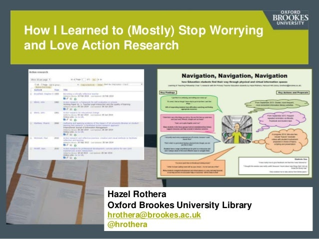 How I Learned to (Mostly) Stop Worrying and Love Action Research Hazel Rothera Oxford Brookes University Library hrothera@...