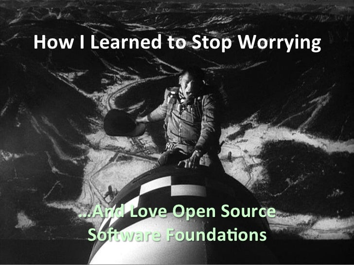 How I Learned to Stop Worrying        …And Love Open Source         So9ware Founda;ons