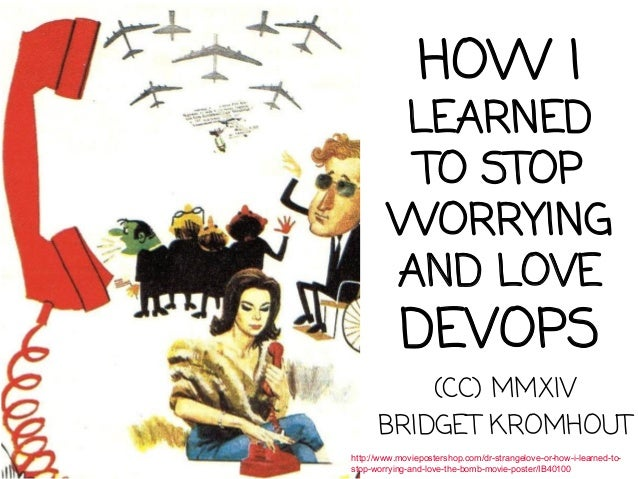 HOW I LEARNED TO STOP WORRYING AND LOVE DEVOPS (CC) MMXIV BRIDGET KROMHOUT http://www.moviepostershop.com/dr-strangelove-o...
