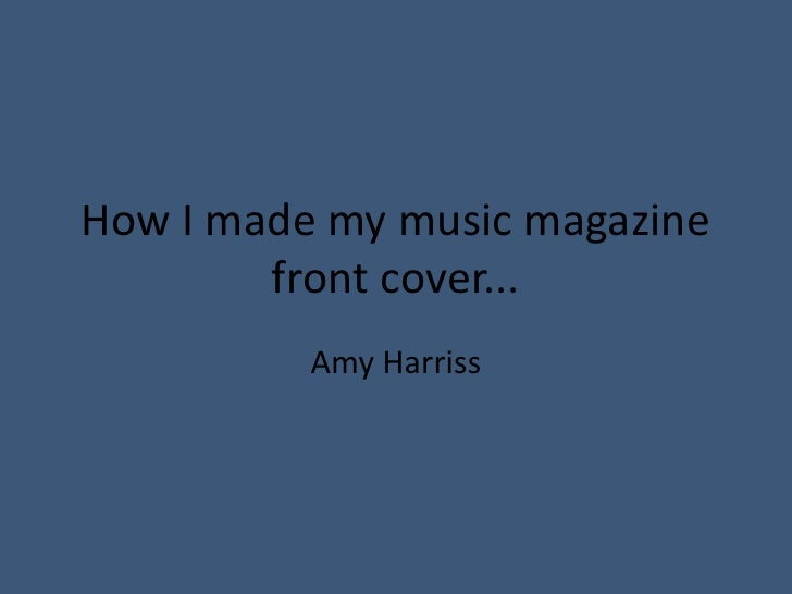 How I made my music magazine front cover... <br />Amy Harriss<br />