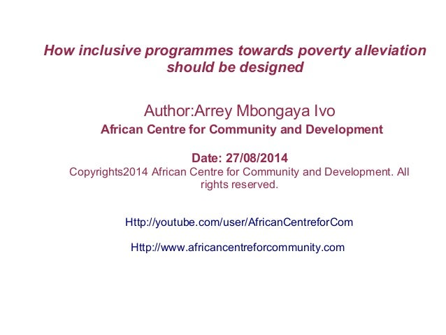 How inclusive programmes towards poverty alleviation should be designed Author:Arrey Mbongaya Ivo African Centre for Commu...