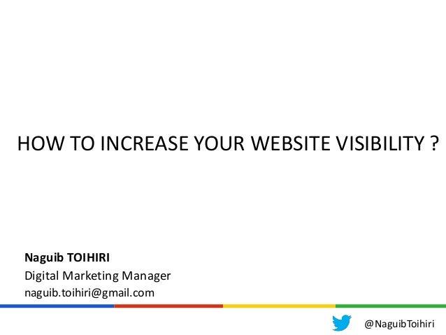 HOW TO INCREASE YOUR WEBSITE VISIBILITY ?Naguib TOIHIRIDigital Marketing Managernaguib.toihiri@gmail.com@NaguibToihiri
