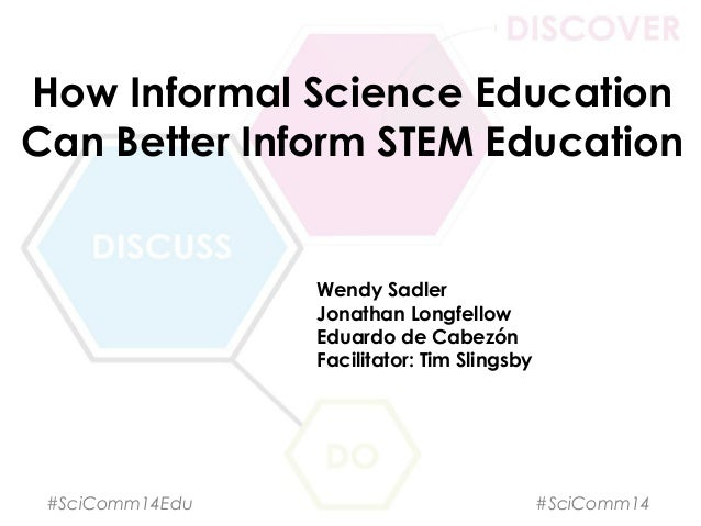 How Informal Science Education Can Better Inform STEM Education Wendy Sadler Jonathan Longfellow Eduardo de Cabezón Facili...