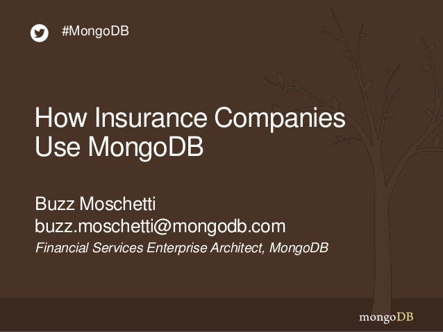 How Insurance Companies Use MongoDB Financial Services Enterprise Architect, MongoDB Buzz Moschetti buzz.moschetti@mongodb...