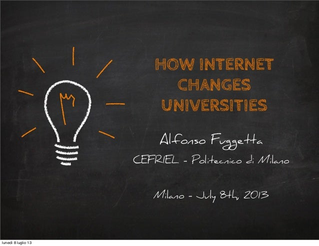 HOW INTERNET CHANGES UNIVERSITIES Alfonso Fuggetta CEFRIEL - Politecnico di Milano Milano - July 8th, 2013 lunedì 8 luglio...