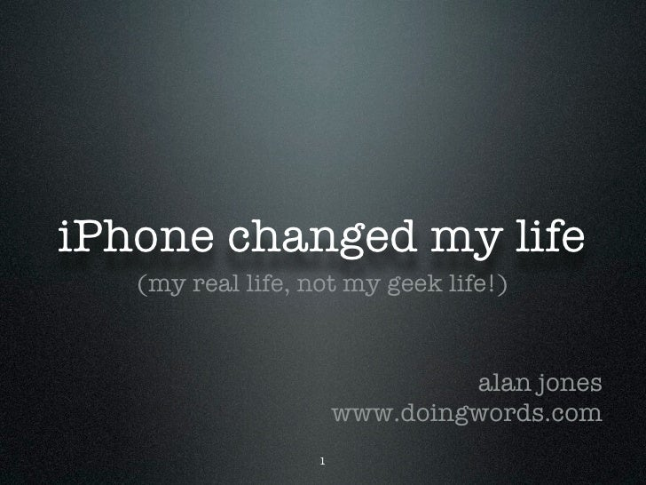 iPhone changed my life    (my real life, not my geek life!)                                   alan jones                  ...