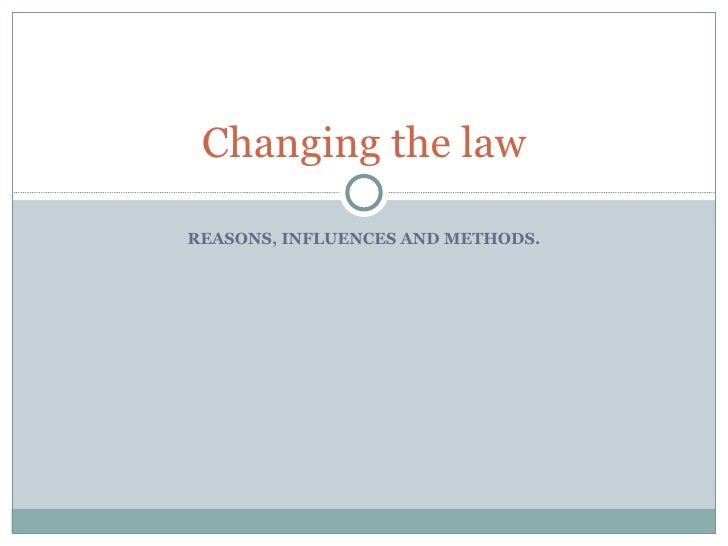 REASONS, INFLUENCES AND METHODS. Changing the law