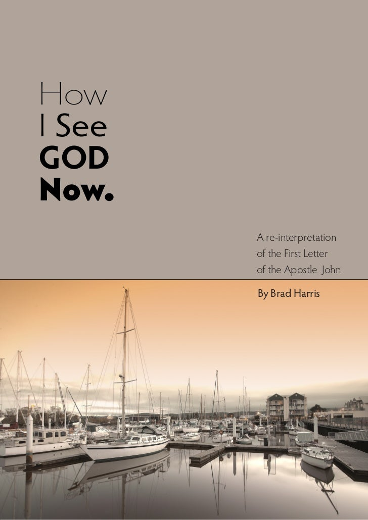 HowI SeeGODNow.        A re-interpretation        of the First Letter        of the Apostle John        By Brad Harris