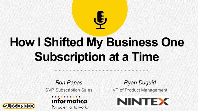 How I Shifted My Business One Subscription at a Time Ron Papas SVP Subscription Sales Ryan Duguid VP of Product Management