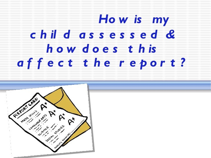 How is my child assessed & how does this affect the report?