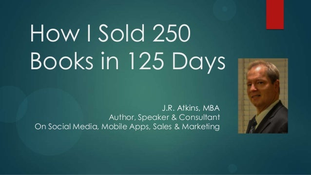 How I Sold 250Books in 125 Days                                J.R. Atkins, MBA                  Author, Speaker & Consult...