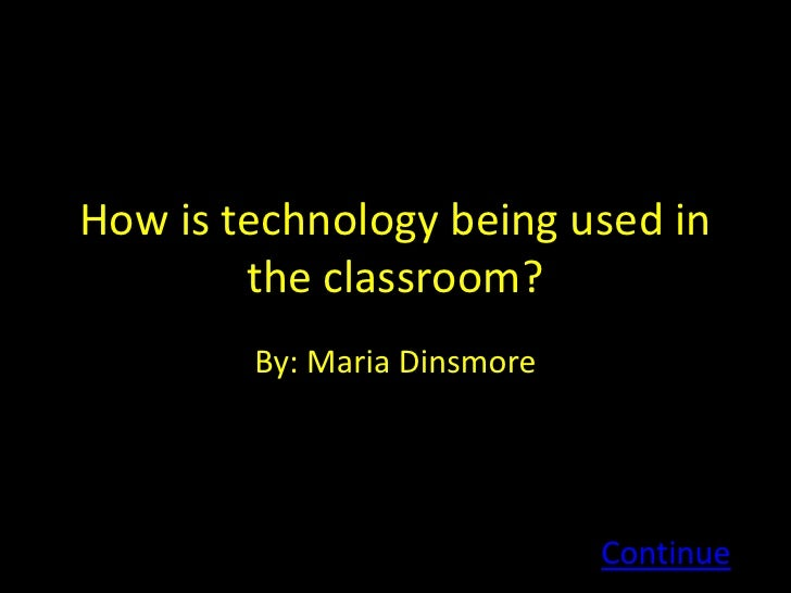 How is technology being used in         the classroom?         By: Maria Dinsmore                                  Continue