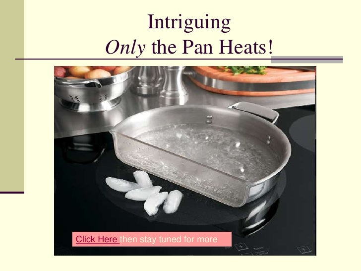 Intriguing Only the Pan Heats!<br />Click Here then stay tuned for more<br />