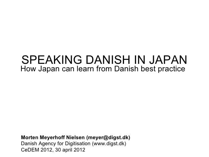 SPEAKING DANISH IN JAPANHow Japan can learn from Danish best practiceMorten Meyerhoff Nielsen (meyer@digst.dk)Danish Agenc...