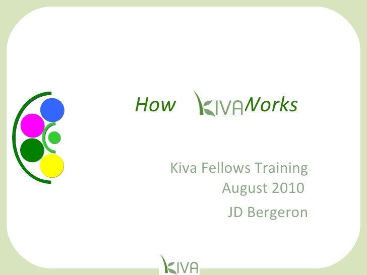 How  Kiva  Works    Kiva Fellows Training August 2010  JD Bergeron