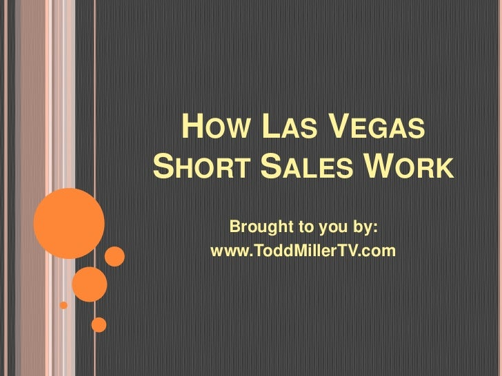 HOW LAS VEGASSHORT SALES WORK    Brought to you by:   www.ToddMillerTV.com