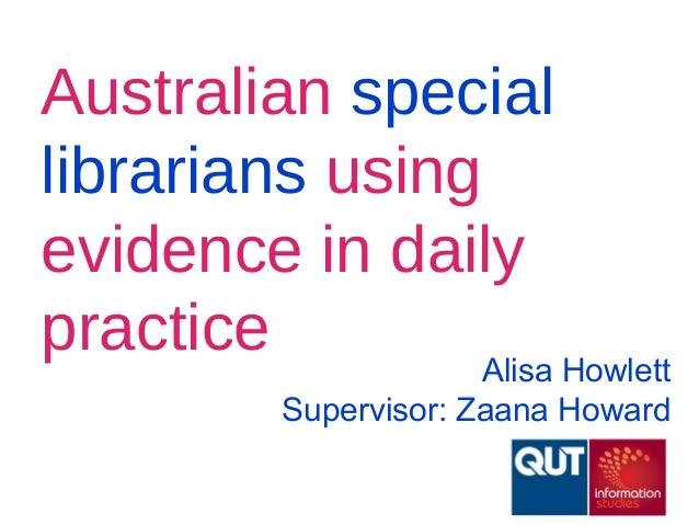 Australian speciallibrarians usingevidence in dailypractice Alisa HowlettSupervisor: Zaana Howard