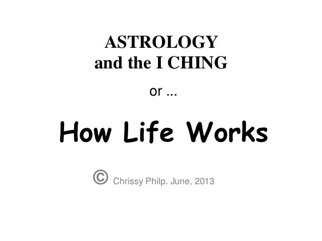 ASTROLOGYand the I CHING© Chrissy Philp. June, 2013or ...How Life Works