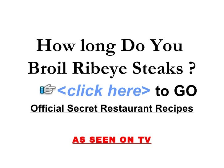 How long Do You  Broil Ribeye Steaks ? Official Secret Restaurant Recipes AS SEEN ON TV < click here >   to   GO