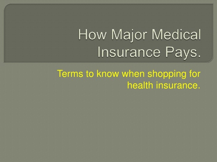 How Major Medical Insurance Pays.<br />Terms to know when shopping for health insurance.<br />