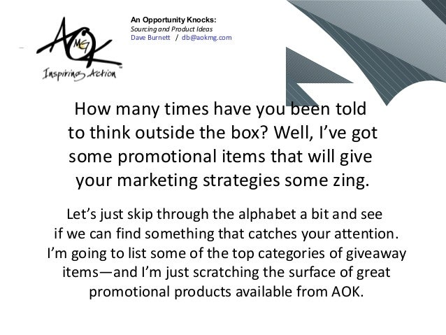 How many times have you been told to think outside the box? Well, I've got some promotional items that will give your mark...