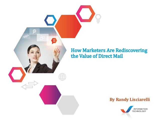 INFORMATION TECHNOLOGY How Marketers Are Rediscovering the Value of Direct Mail By Randy Lisciarelli
