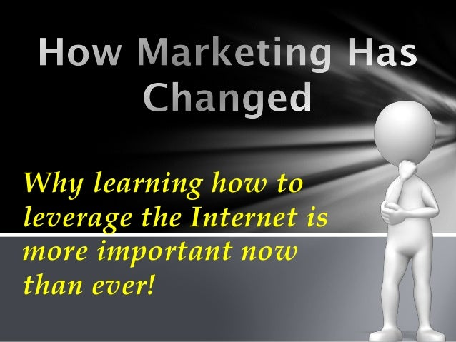 How Marketing Has Changed & Why Learning How to Leverage the Internet is More Important Now Than Ever!