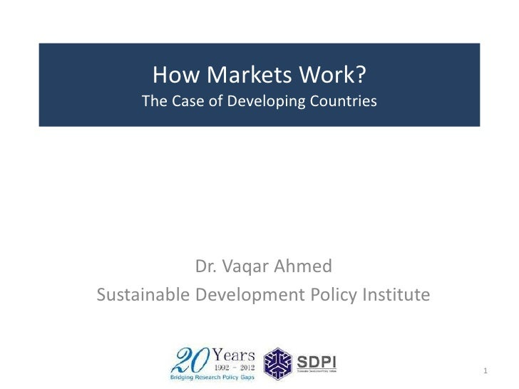 How Markets Work?     The Case of Developing Countries            Dr. Vaqar AhmedSustainable Development Policy Institute ...