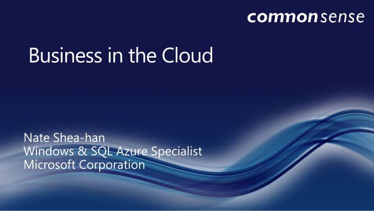 Business in the Cloud<br />Nate Shea-hanWindows & SQL Azure Specialist<br />Microsoft Corporation<br />