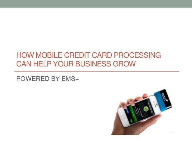 HOW MOBILE CREDIT CARD PROCESSING CAN HELP YOUR BUSINESS GROW POWERED BY EMS+