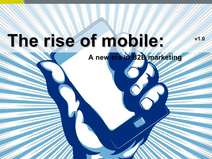 The rise of mobile:                   v1.0         A new era in B2B marketing