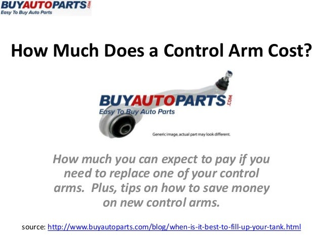How Much Does a Control Arm Cost?source: http://www.buyautoparts.com/blog/when-is-it-best-to-fill-up-your-tank.htmlHow muc...