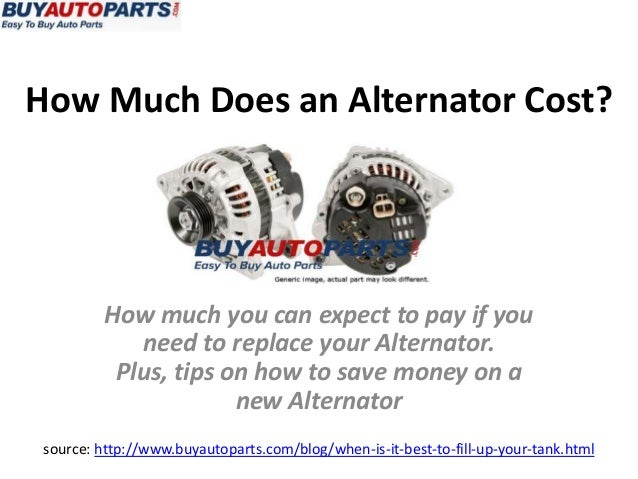 How Much Does an Alternator Cost?source: http://www.buyautoparts.com/blog/when-is-it-best-to-fill-up-your-tank.htmlHow muc...