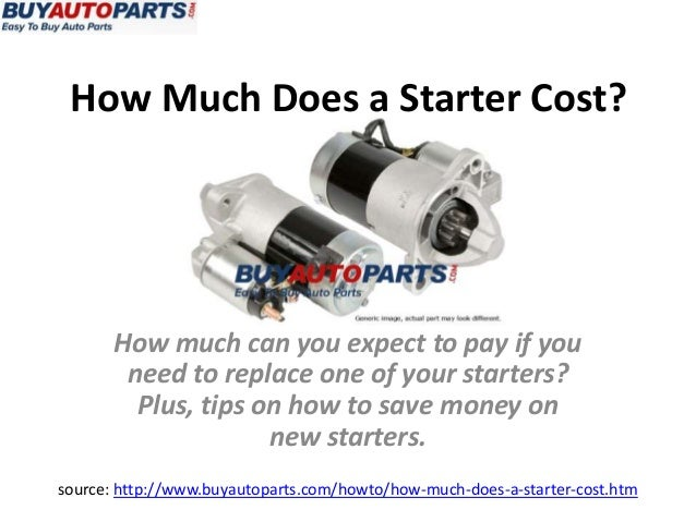 How Much Does a Starter Cost?source: http://www.buyautoparts.com/howto/how-much-does-a-starter-cost.htmHow much can you ex...