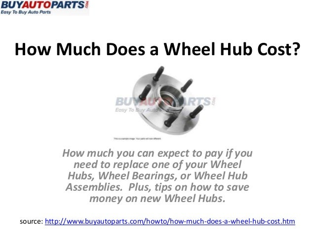 How Much Does a Wheel Hub Cost?source: http://www.buyautoparts.com/howto/how-much-does-a-wheel-hub-cost.htmHow much you ca...