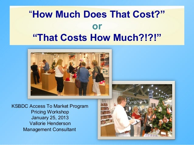 """How Much Does That Cost?""                   or       ""That Costs How Much?!?!""KSBDC Access To Market Program       Pricin..."