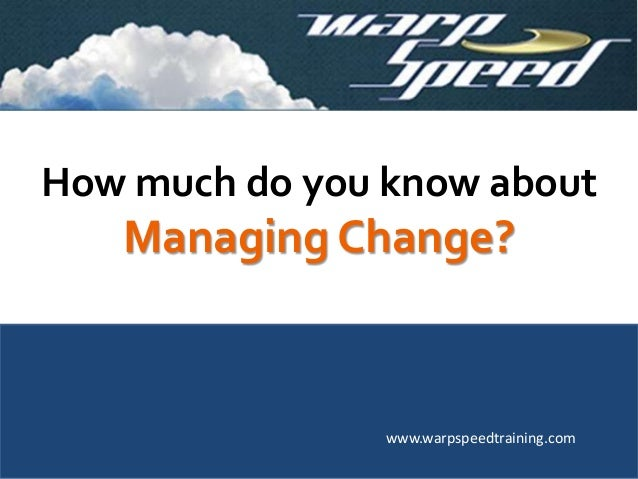 How much do you know about Managing Change? www.warpspeedtraining.com