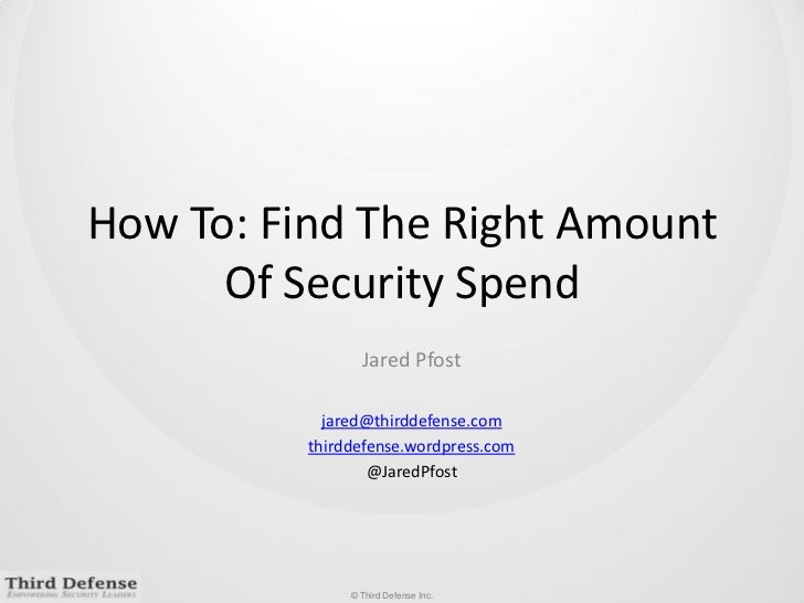 How To: Find The Right Amount Of Security Spend<br />Jared Pfost<br />jared@thirddefense.com<br />thirddefense.wordpress.c...