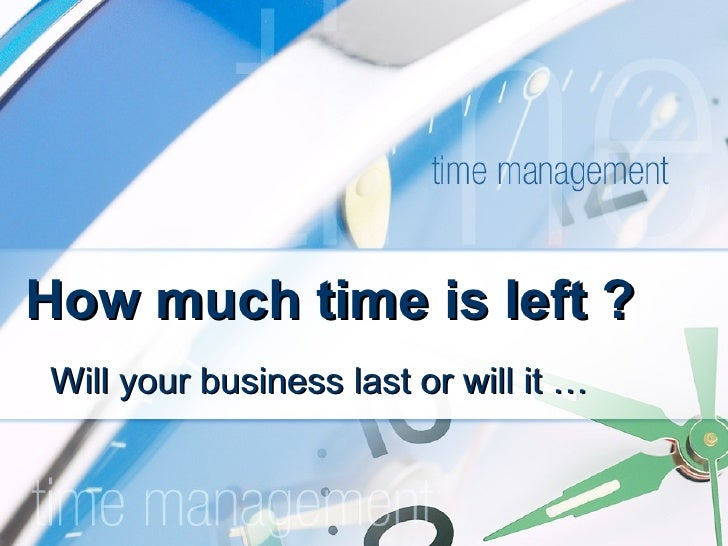 How much time is left ? Will your business last or will it …