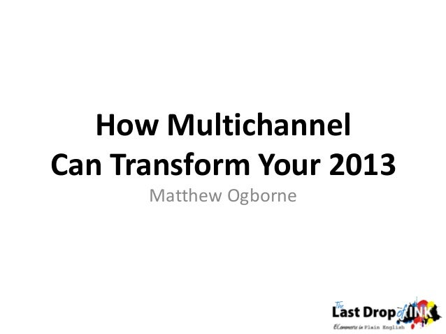 How MultichannelCan Transform Your 2013      Matthew Ogborne