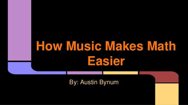 How Music Makes Math Easier By: Austin Bynum
