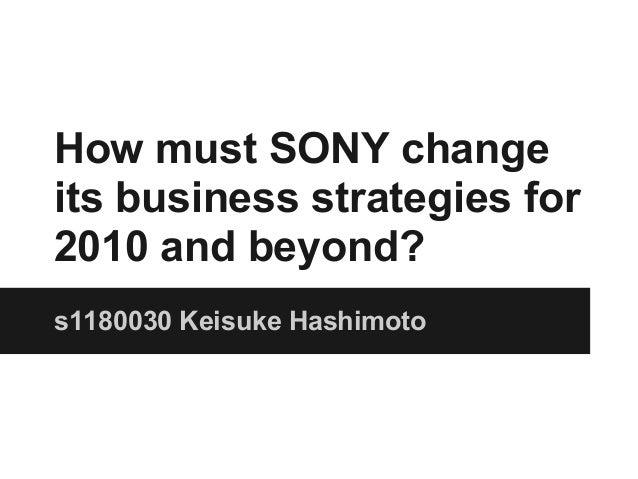 How must SONY changeits business strategies for2010 and beyond?s1180030 Keisuke Hashimoto