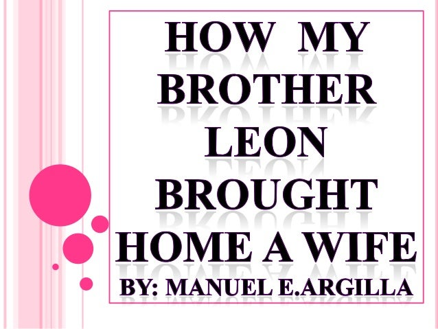 """lesson to the story how my brother leon brought home a wife He was an ilokano writer and he is know for his short history """"how my brother  leon brought home a wife"""" which won first prize in the."""