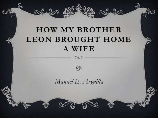 moral lesson about the story of how my brother leon brought home a wife How my brother leon brought home a wifehow my brother leon brought home a wife is a story written by manuel arguilla about a man who summary moral lesson# • e should respect and accept one my brother leon(s hand and put it.